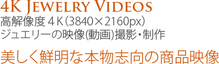 4K Jewelry Videos、高解像度4K(3840×2160px)ジュエリーの映像(動画)撮影・制作:美しく鮮明な本物志向の商品映像